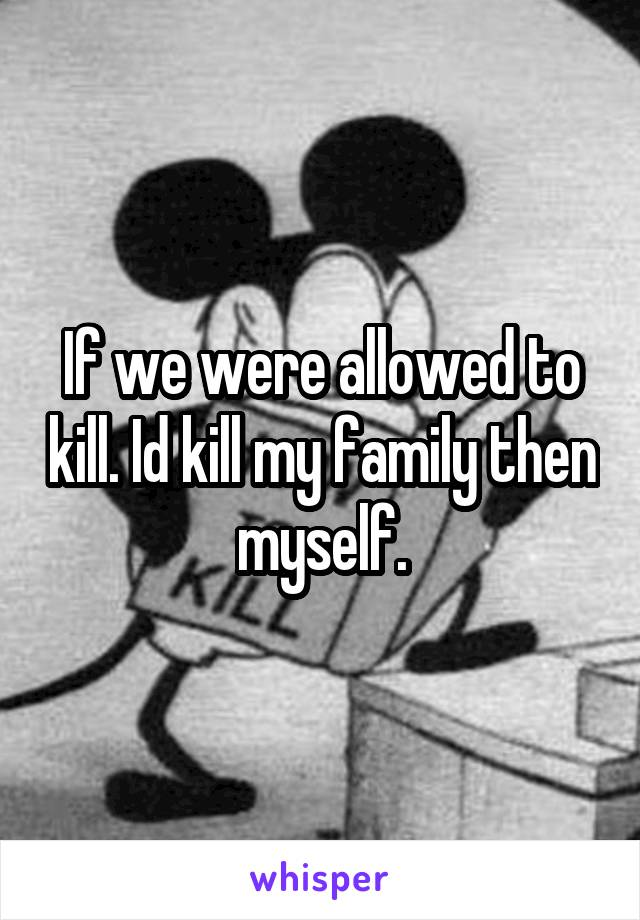 If we were allowed to kill. Id kill my family then myself.