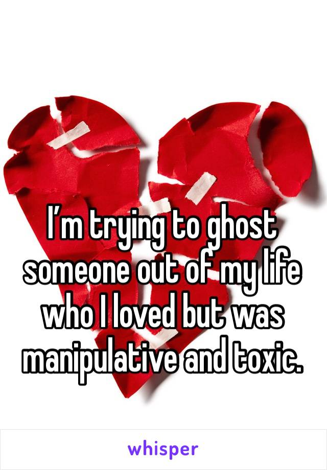 I'm trying to ghost someone out of my life who I loved but was manipulative and toxic.