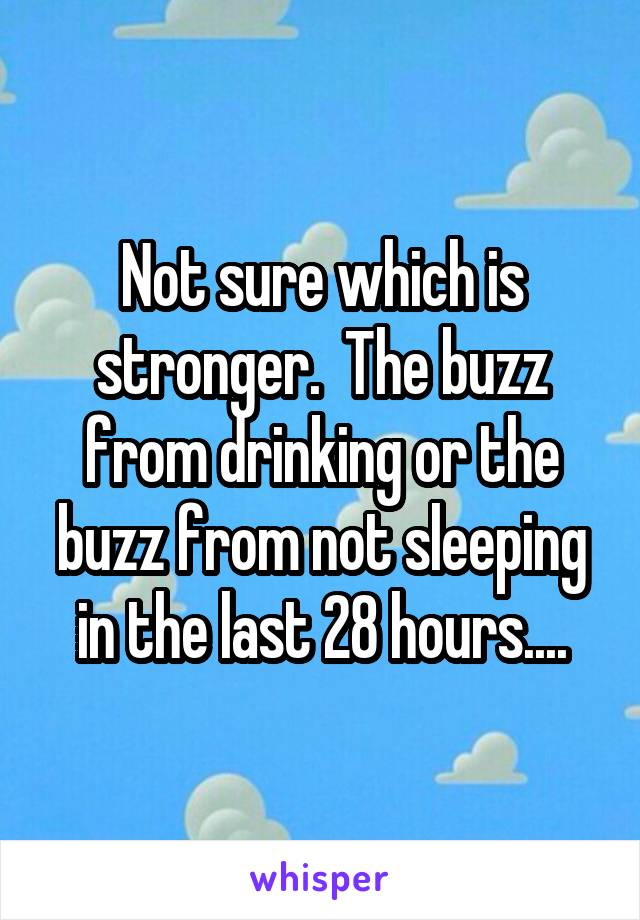 Not sure which is stronger.  The buzz from drinking or the buzz from not sleeping in the last 28 hours....