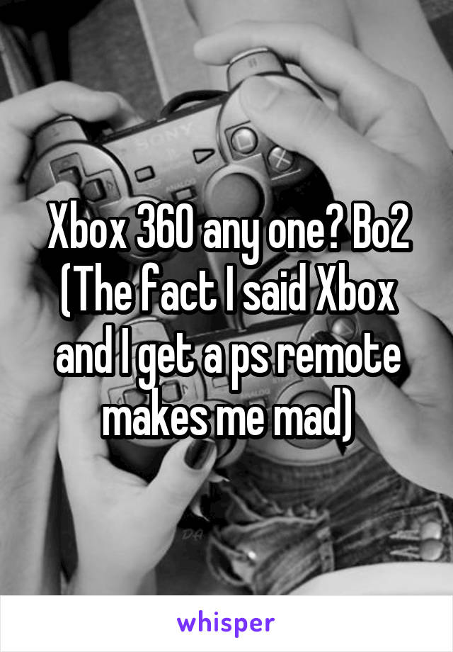 Xbox 360 any one? Bo2 (The fact I said Xbox and I get a ps remote makes me mad)