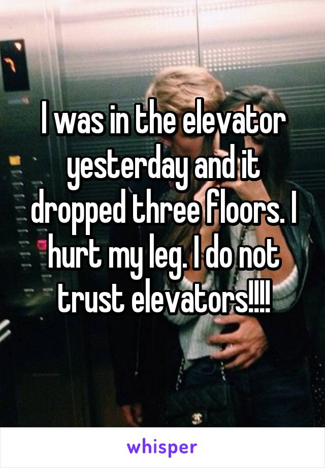 I was in the elevator yesterday and it dropped three floors. I hurt my leg. I do not trust elevators!!!!
