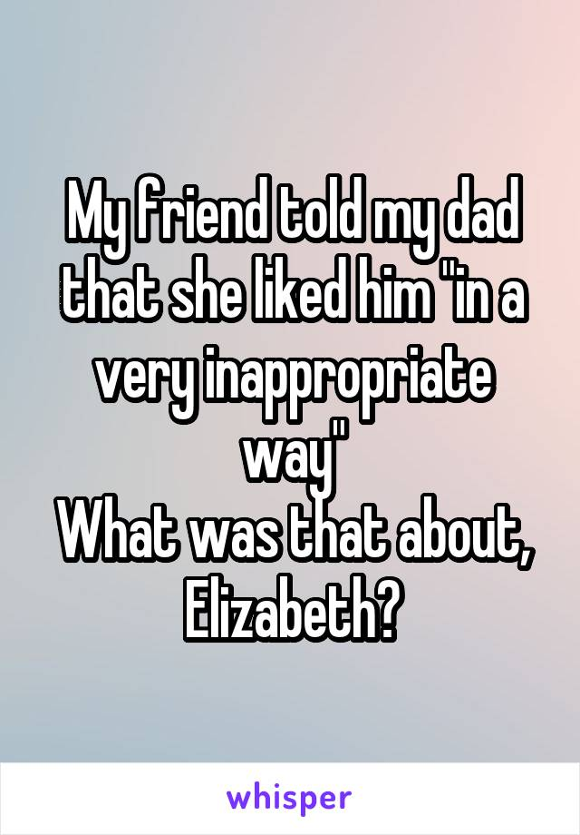 "My friend told my dad that she liked him ""in a very inappropriate way"" What was that about, Elizabeth?"