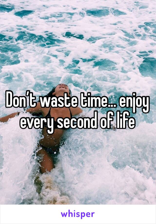 Don't waste time... enjoy every second of life