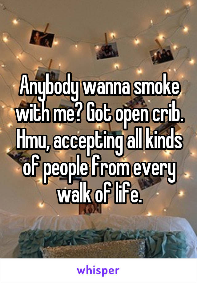 Anybody wanna smoke with me? Got open crib. Hmu, accepting all kinds of people from every walk of life.