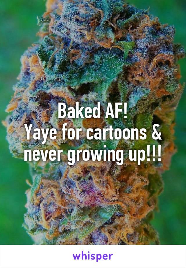 Baked AF! Yaye for cartoons & never growing up!!!