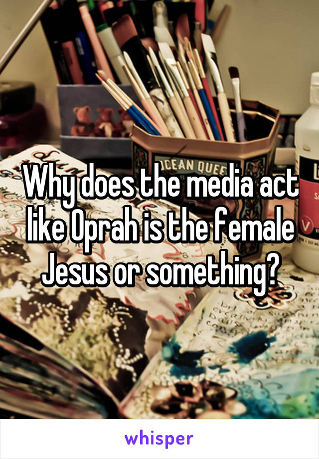 Why does the media act like Oprah is the female Jesus or something?