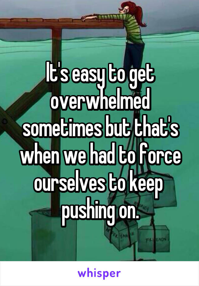 It's easy to get overwhelmed sometimes but that's when we had to force ourselves to keep  pushing on.