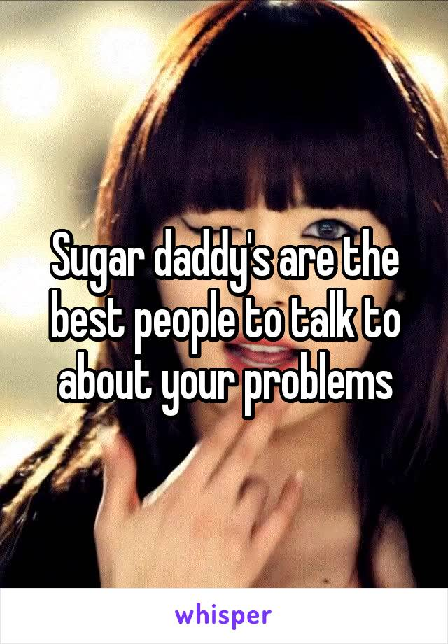 Sugar daddy's are the best people to talk to about your problems