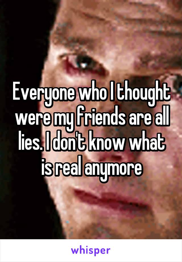 Everyone who I thought were my friends are all lies. I don't know what is real anymore