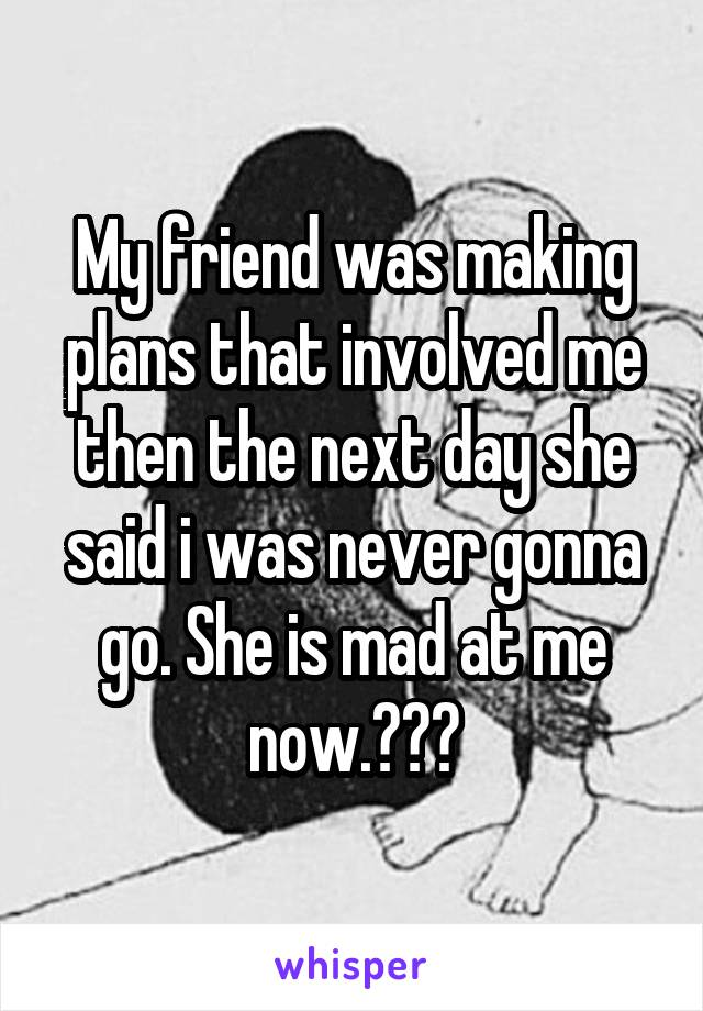 My friend was making plans that involved me then the next day she said i was never gonna go. She is mad at me now.???