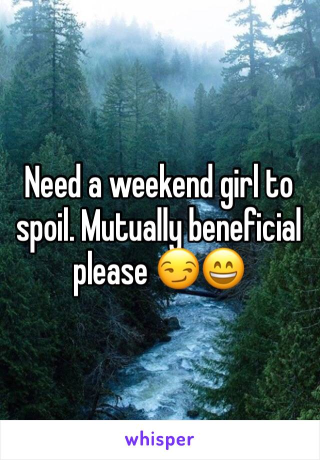 Need a weekend girl to spoil. Mutually beneficial please 😏😄