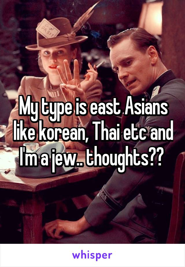 My type is east Asians like korean, Thai etc and I'm a jew.. thoughts??