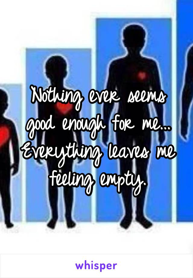 Nothing ever seems good enough for me... Everything leaves me feeling empty.