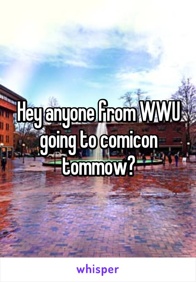 Hey anyone from WWU going to comicon tommow?