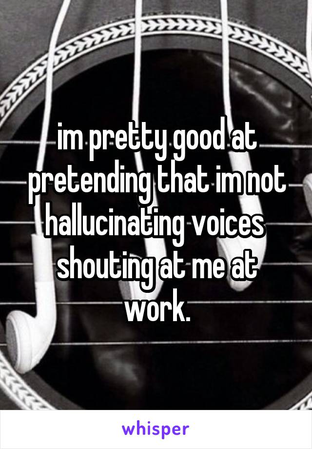 im pretty good at pretending that im not hallucinating voices  shouting at me at work.