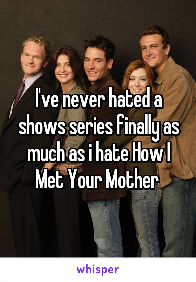 I've never hated a shows series finally as much as i hate How I Met Your Mother