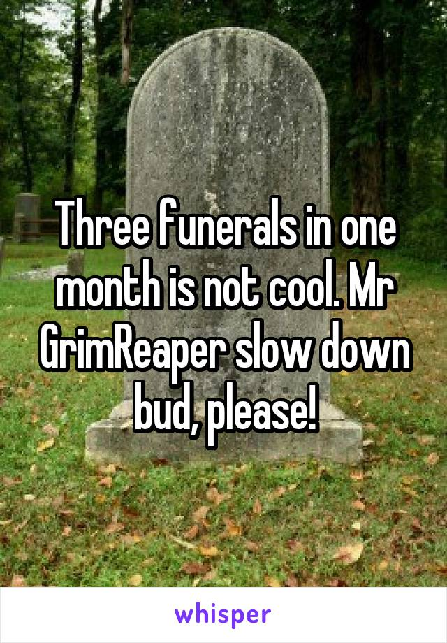 Three funerals in one month is not cool. Mr GrimReaper slow down bud, please!