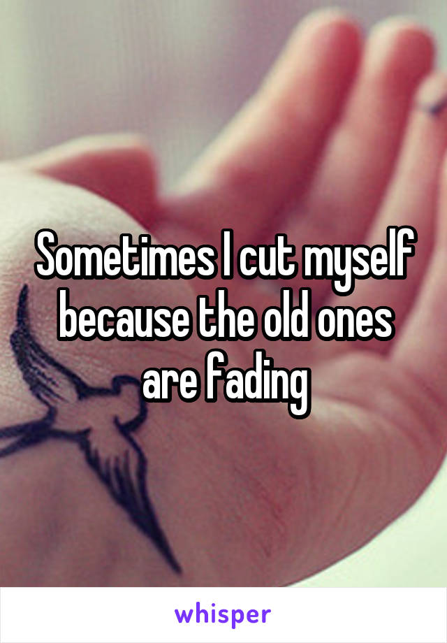 Sometimes I cut myself because the old ones are fading