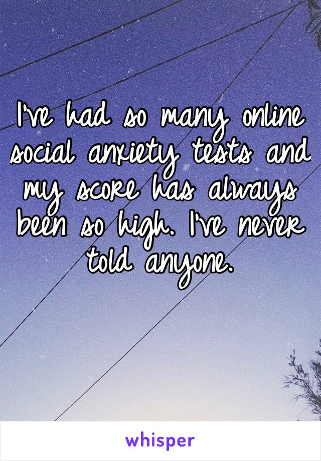 I've had so many online social anxiety tests and my score has always been so high. I've never told anyone.