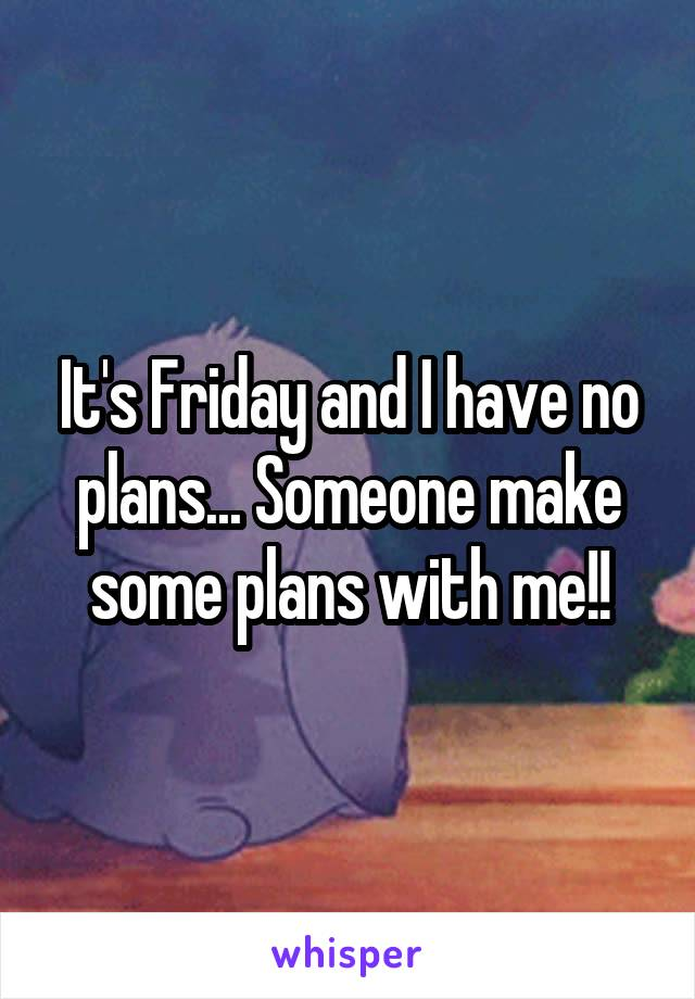 It's Friday and I have no plans... Someone make some plans with me!!