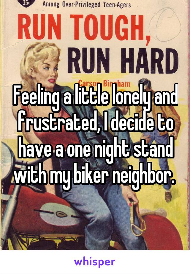 Feeling a little lonely and frustrated, I decide to have a one night stand with my biker neighbor.