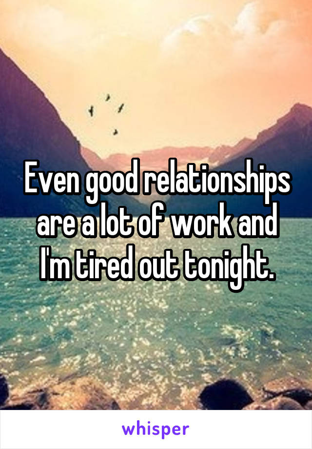 Even good relationships are a lot of work and I'm tired out tonight.