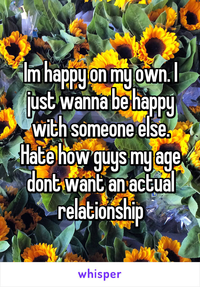 Im happy on my own. I just wanna be happy with someone else. Hate how guys my age dont want an actual relationship