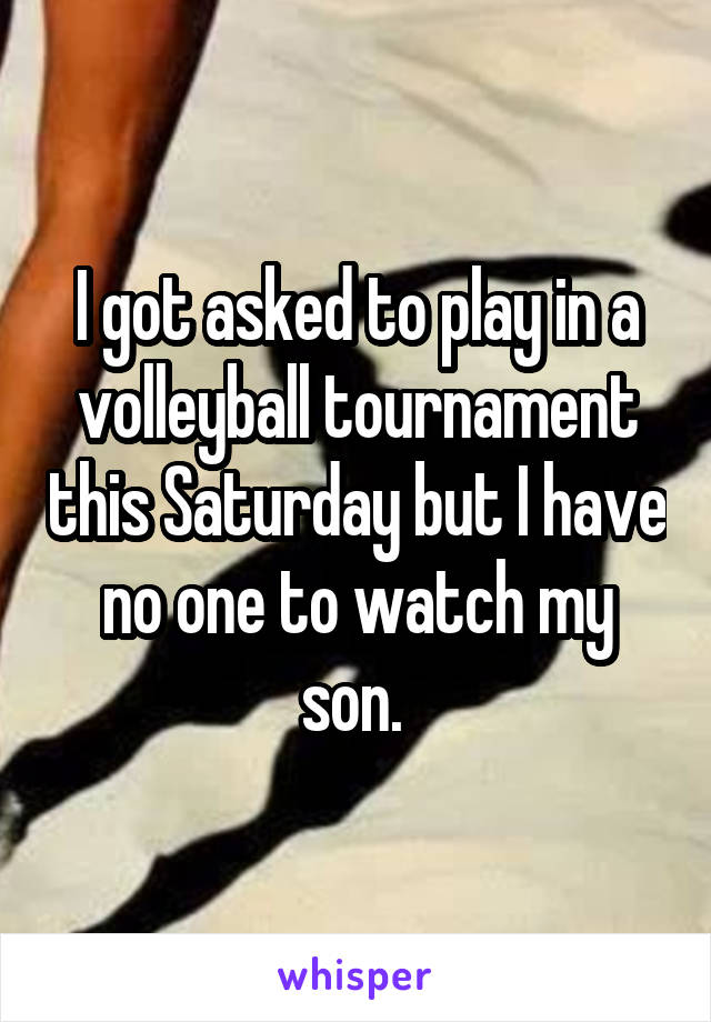 I got asked to play in a volleyball tournament this Saturday but I have no one to watch my son.