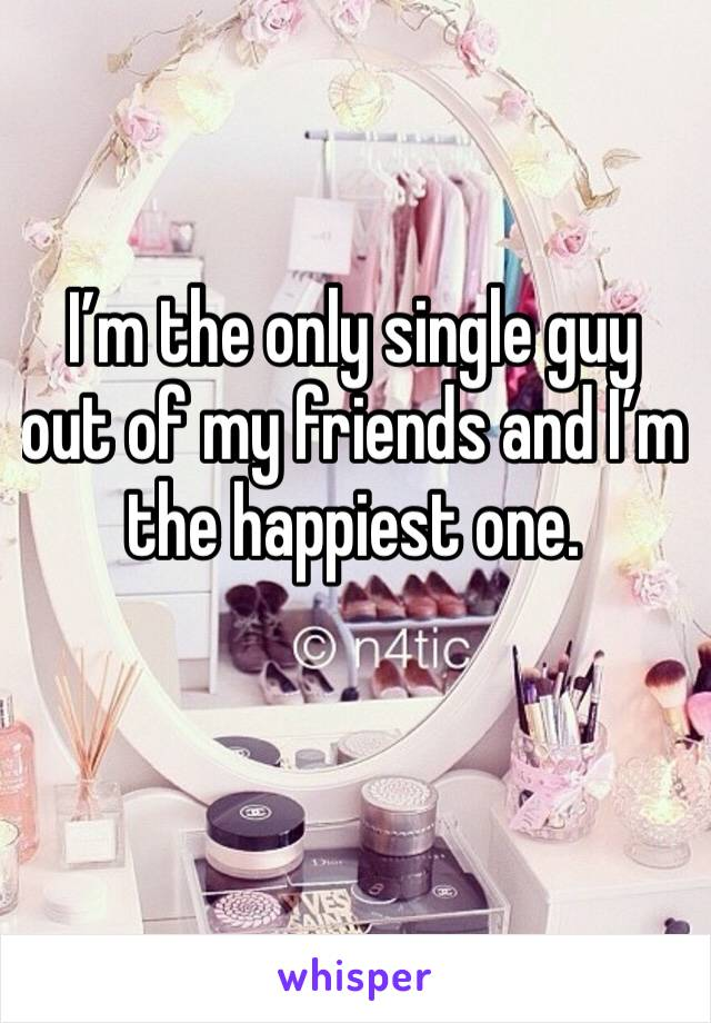 I'm the only single guy out of my friends and I'm the happiest one.