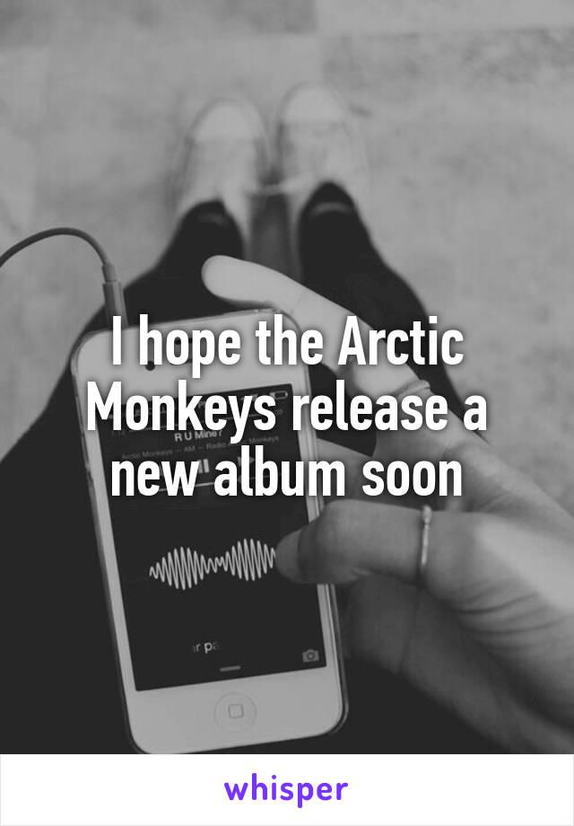 I hope the Arctic Monkeys release a new album soon