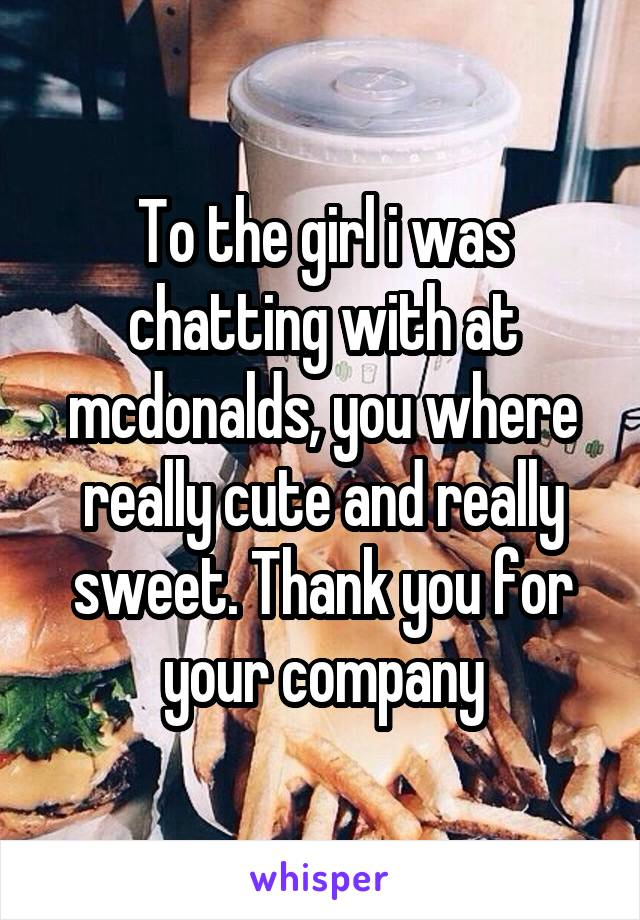 To the girl i was chatting with at mcdonalds, you where really cute and really sweet. Thank you for your company