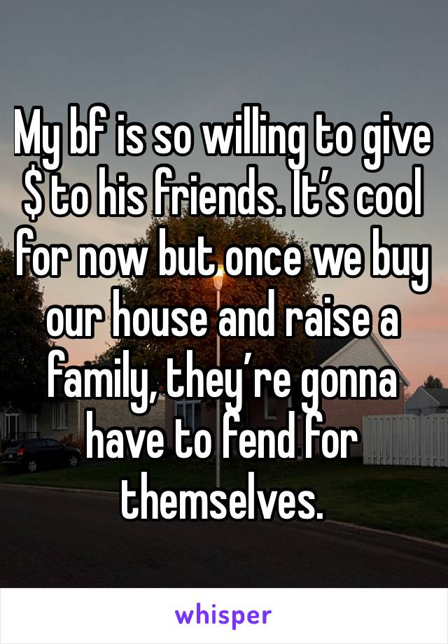My bf is so willing to give $ to his friends. It's cool for now but once we buy our house and raise a family, they're gonna have to fend for themselves.