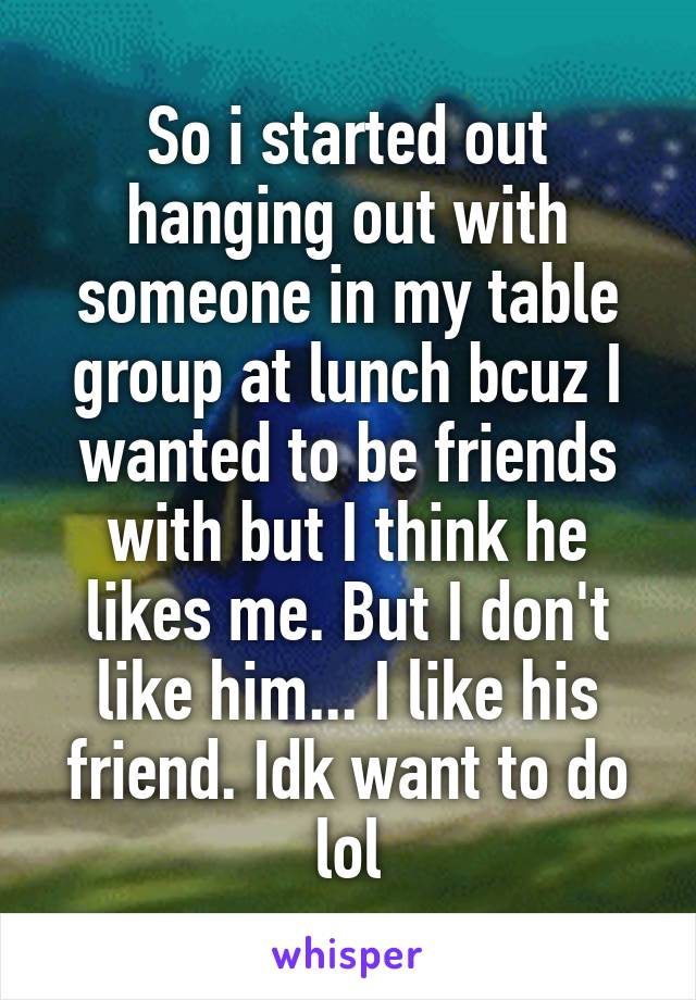 So i started out hanging out with someone in my table group at lunch bcuz I wanted to be friends with but I think he likes me. But I don't like him... I like his friend. Idk want to do lol