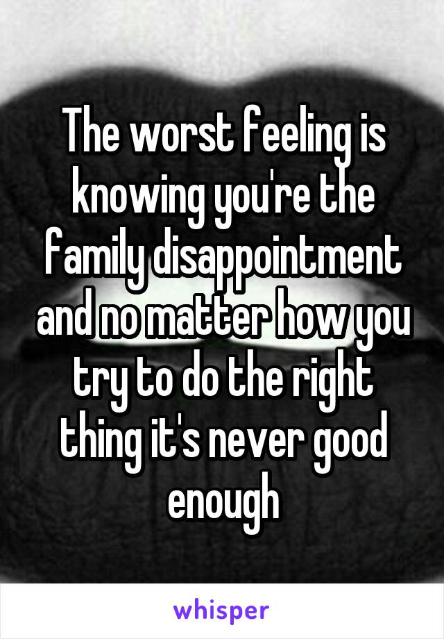The worst feeling is knowing you're the family disappointment and no matter how you try to do the right thing it's never good enough