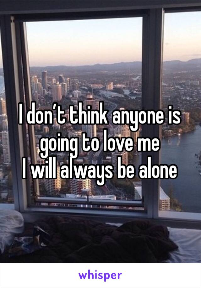 I don't think anyone is going to love me  I will always be alone