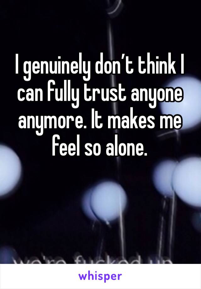 I genuinely don't think I can fully trust anyone anymore. It makes me feel so alone.