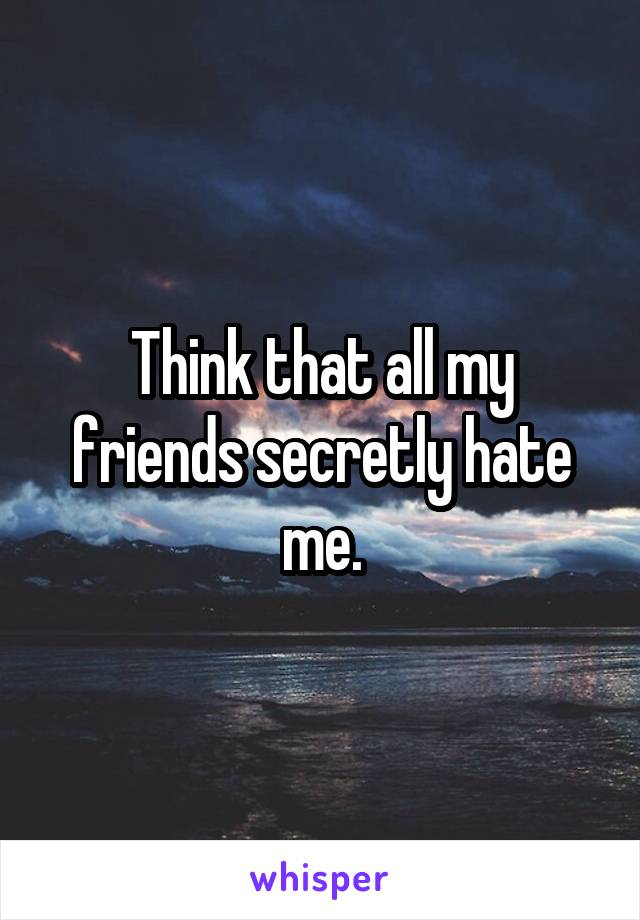 Think that all my friends secretly hate me.