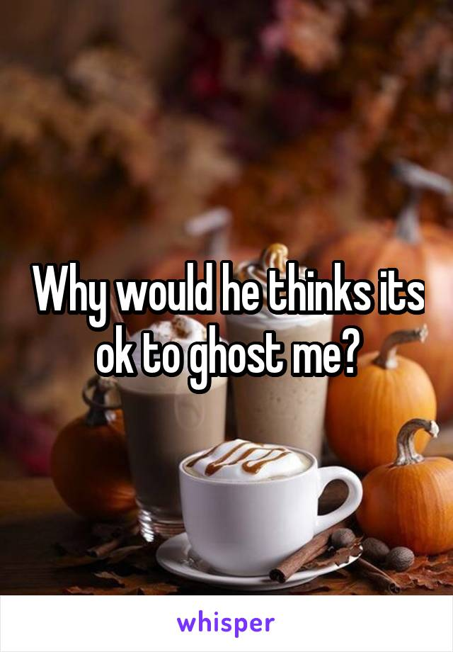 Why would he thinks its ok to ghost me?