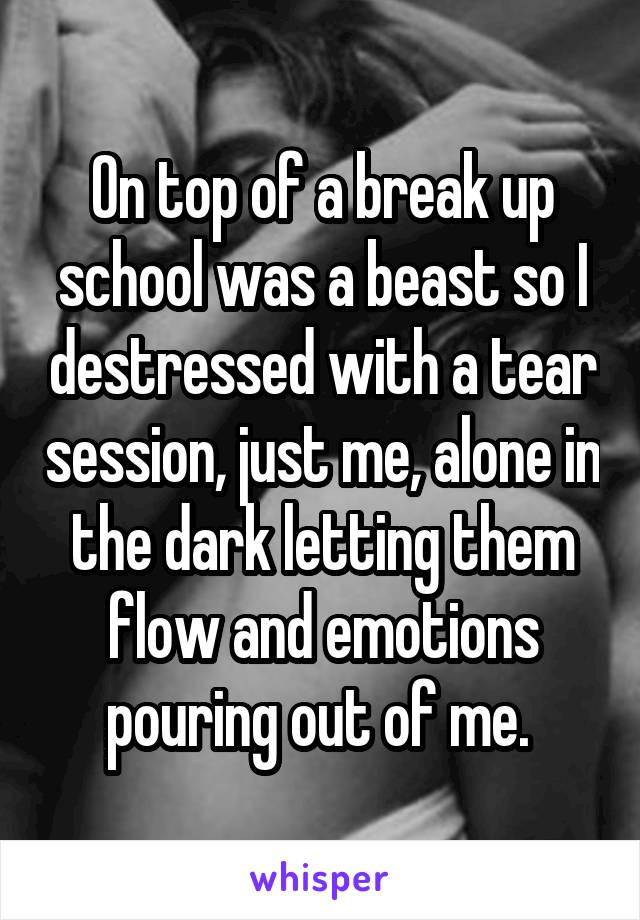 On top of a break up school was a beast so I destressed with a tear session, just me, alone in the dark letting them flow and emotions pouring out of me.