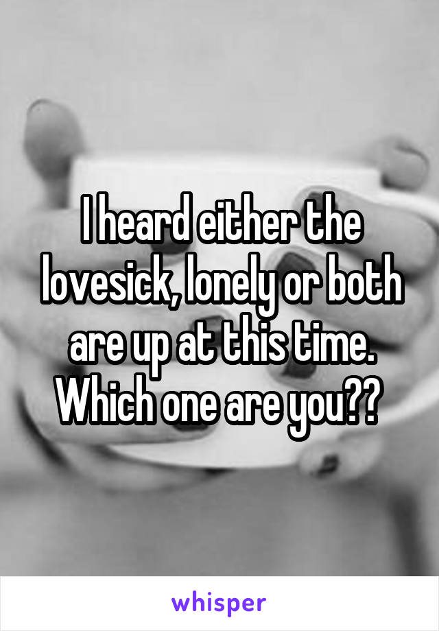 I heard either the lovesick, lonely or both are up at this time. Which one are you??