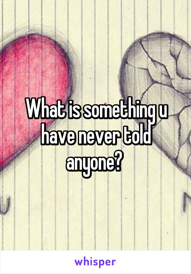 What is something u have never told anyone?