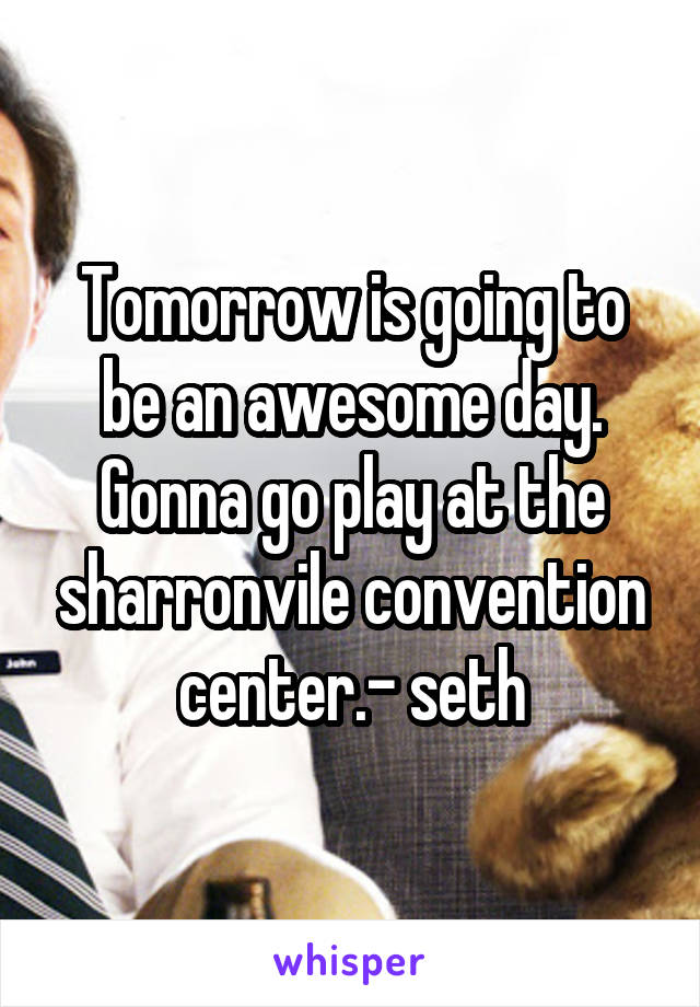 Tomorrow is going to be an awesome day. Gonna go play at the sharronvile convention center.- seth