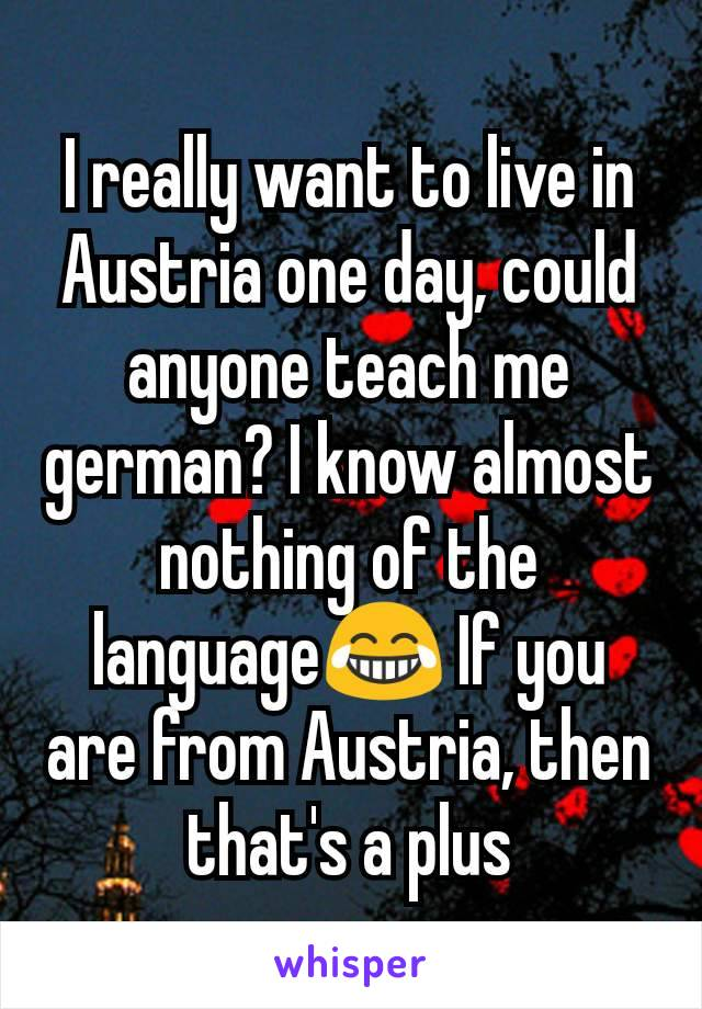 I really want to live in Austria one day, could anyone teach me german? I know almost nothing of the language😂 If you are from Austria, then that's a plus