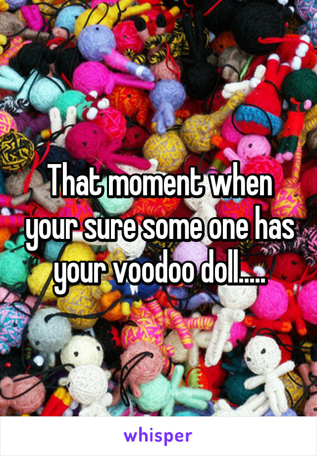 That moment when your sure some one has your voodoo doll.....
