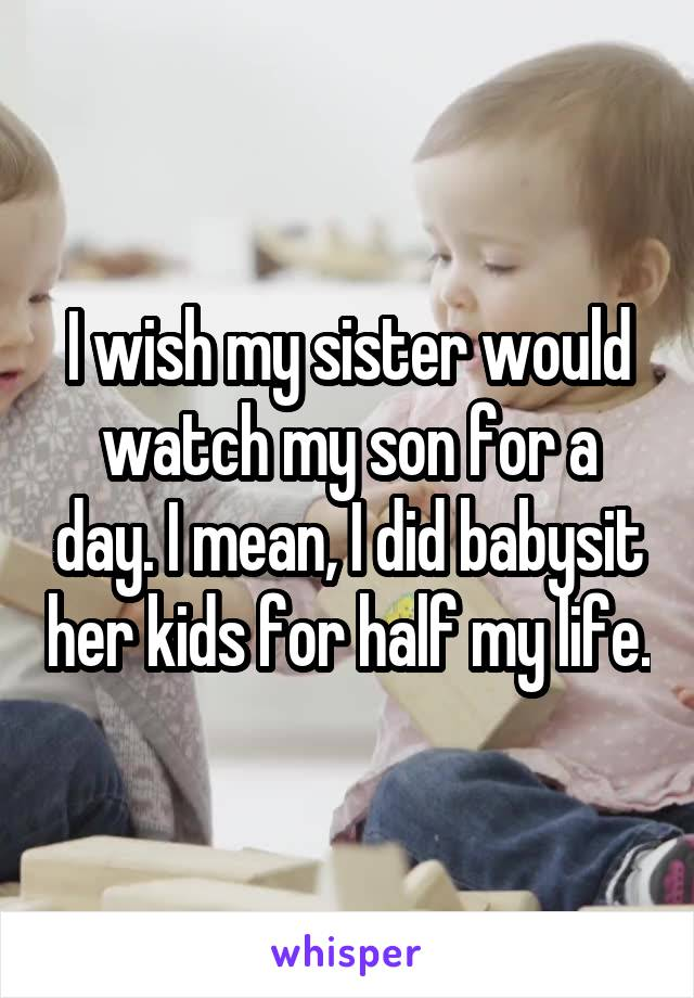 I wish my sister would watch my son for a day. I mean, I did babysit her kids for half my life.