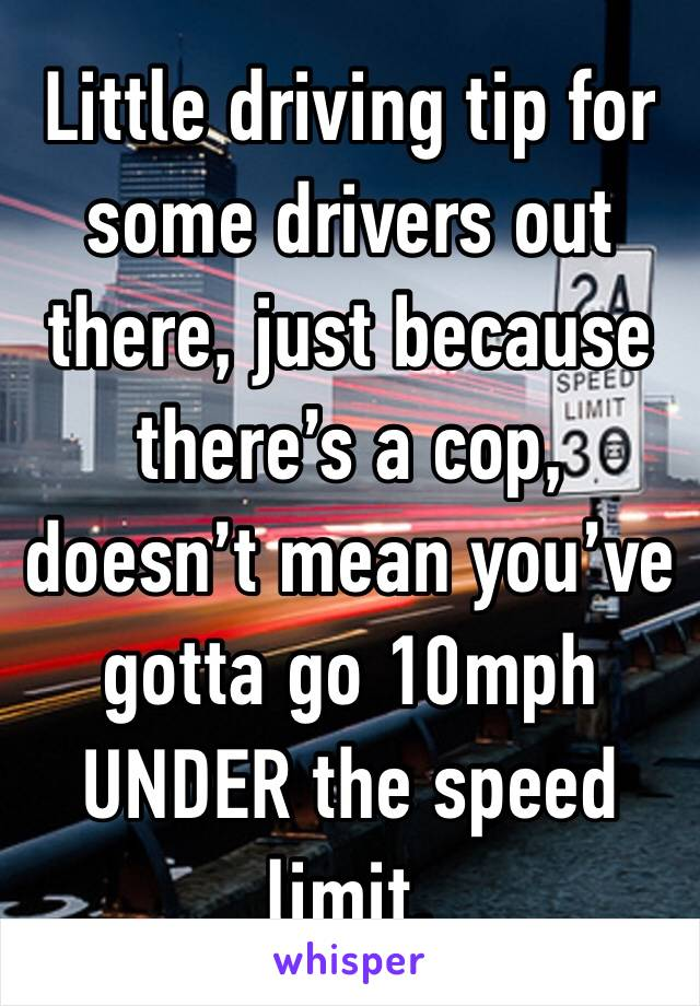 Little driving tip for some drivers out there, just because there's a cop, doesn't mean you've gotta go 10mph UNDER the speed limit.