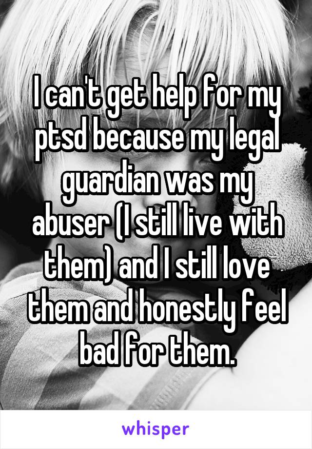 I can't get help for my ptsd because my legal guardian was my abuser (I still live with them) and I still love them and honestly feel bad for them.