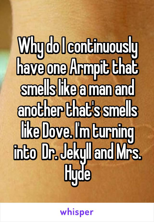 Why do I continuously have one Armpit that smells like a man and another that's smells like Dove. I'm turning into  Dr. Jekyll and Mrs. Hyde