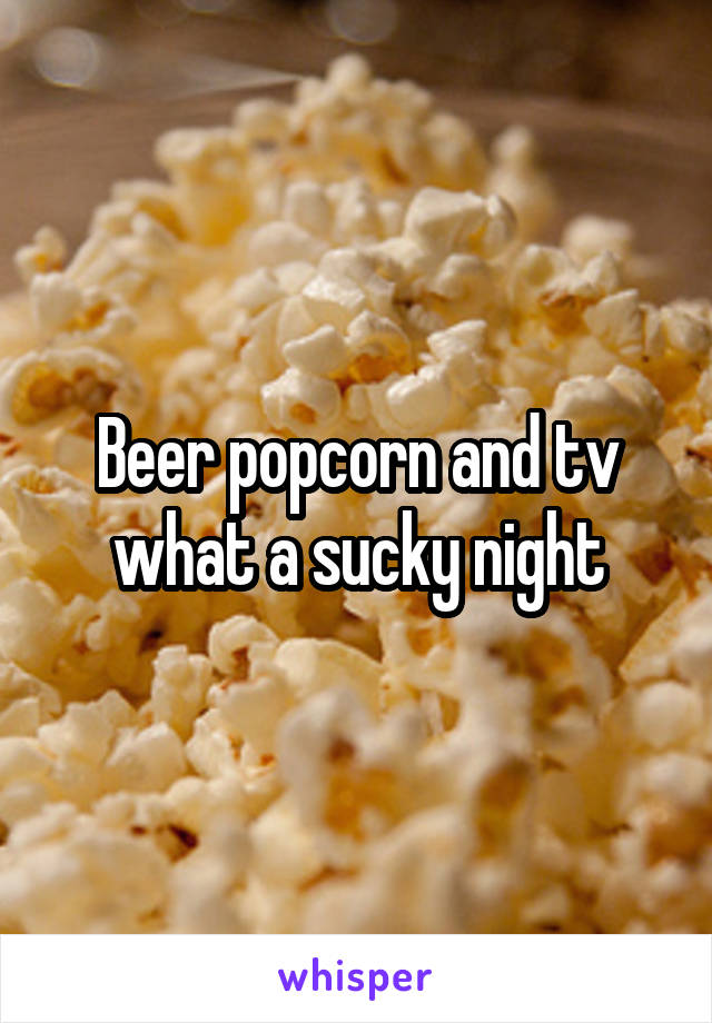 Beer popcorn and tv what a sucky night