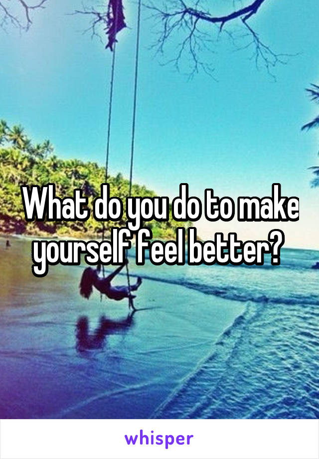 What do you do to make yourself feel better?